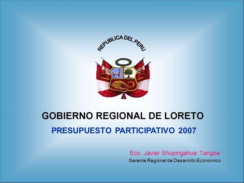 Eco. Javier Shupingahua Tangoa Gerente Regional de Desarrollo Económico PRESUPUESTO PARTICIPATIVO 2007