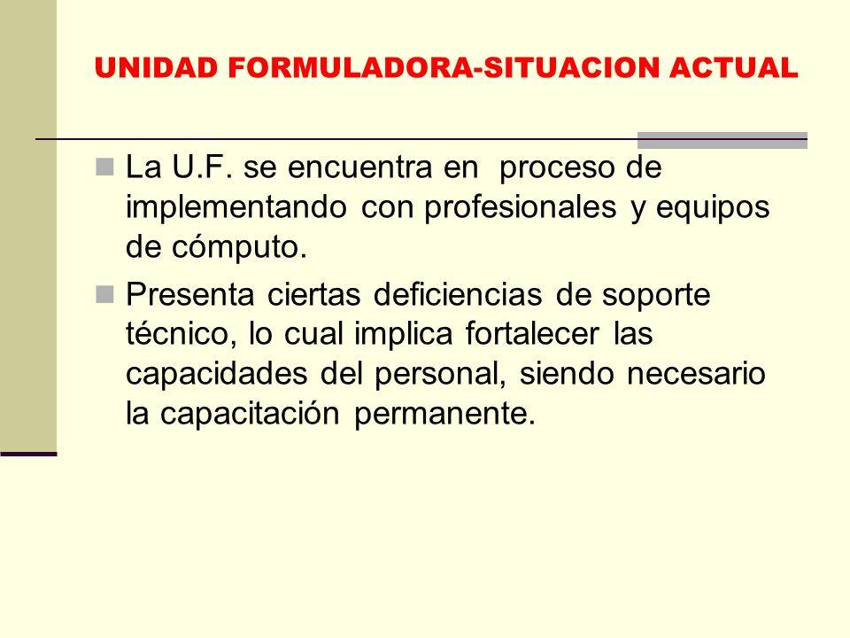 UNIDAD FORMULADORA-SITUACION ACTUAL La U.F. se encuentra en proceso de implementando con profesionales y equipos de cómputo. Presenta ciertas deficien