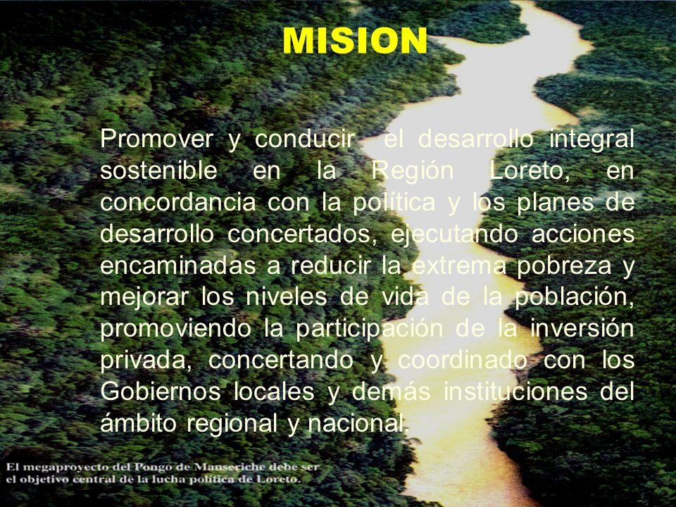 MISION Promover y conducir el desarrollo integral sostenible en la Región Loreto, en concordancia con la política y los planes de desarrollo concertad