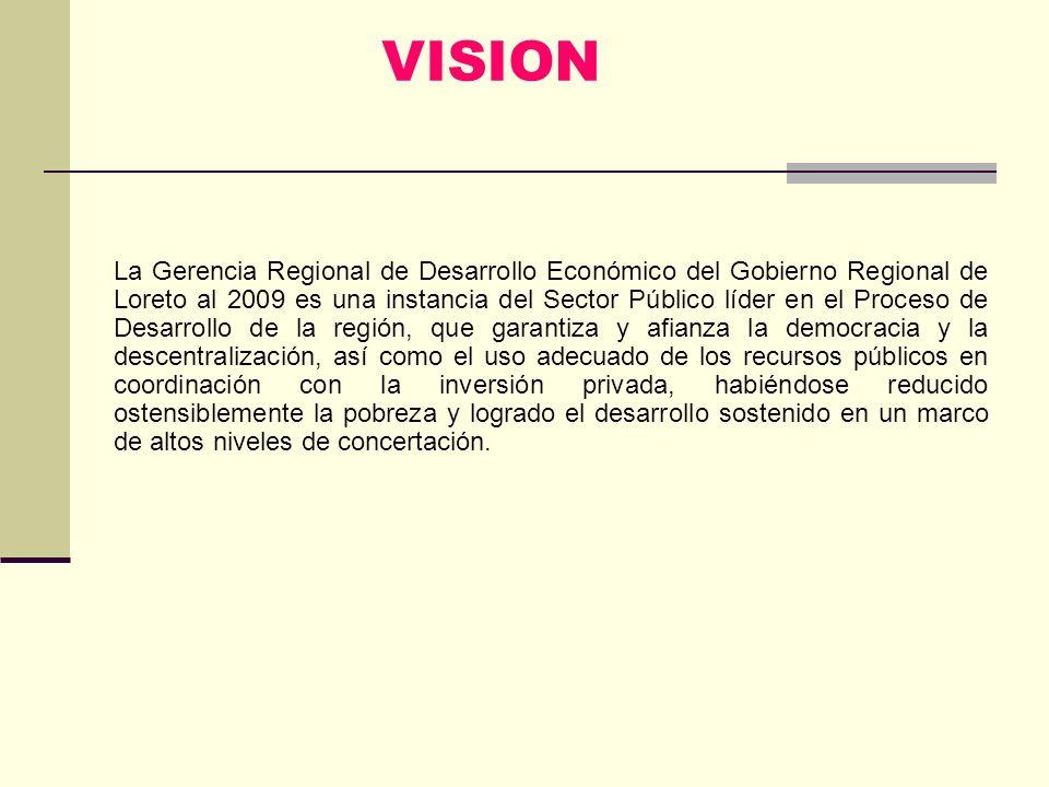 VISION La Gerencia Regional de Desarrollo Económico del Gobierno Regional de Loreto al 2009 es una instancia del Sector Público líder en el Proceso de Desarrollo de la región, que garantiza y afianza la democracia y la descentralización, así como el uso adecuado de los recursos públicos en coordinación con la inversión privada, habiéndose reducido ostensiblemente la pobreza y logrado el desarrollo sostenido en un marco de altos niveles de concertación.