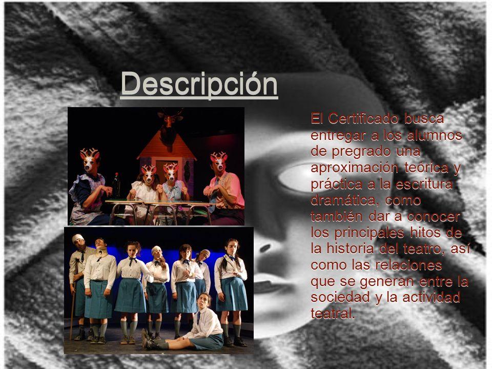 Descripción El Certificado busca entregar a los alumnos de pregrado una aproximación teórica y práctica a la escritura dramática, como también dar a conocer los principales hitos de la historia del teatro, así como las relaciones que se generan entre la sociedad y la actividad teatral.