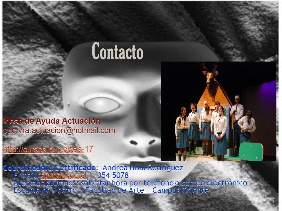 Contacto Mesa de Ayuda Actuación puc.vra.actuacion@hotmail.com http://cursos.puc.cl/tea-17 Coordinadora Certificado: Andrea Ubal Rodríguez E-mail: ajubal@uc.cl | 354 5078 | Atención alumnos: solicitar hora por teléfono o correo electrónico Escuela de Teatro | Facultad de Arte | Campus Orienteajubal@uc.cl Mesa de Ayuda Actuación puc.vra.actuacion@hotmail.com http://cursos.puc.cl/tea-17 Coordinadora Certificado: Andrea Ubal Rodríguez E-mail: ajubal@uc.cl | 354 5078 | Atención alumnos: solicitar hora por teléfono o correo electrónico Escuela de Teatro | Facultad de Arte | Campus Orienteajubal@uc.cl