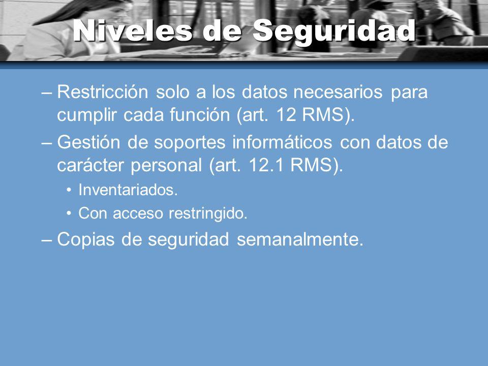 Niveles de Seguridad –Restricción solo a los datos necesarios para cumplir cada función (art. 12 RMS). –Gestión de soportes informáticos con datos de