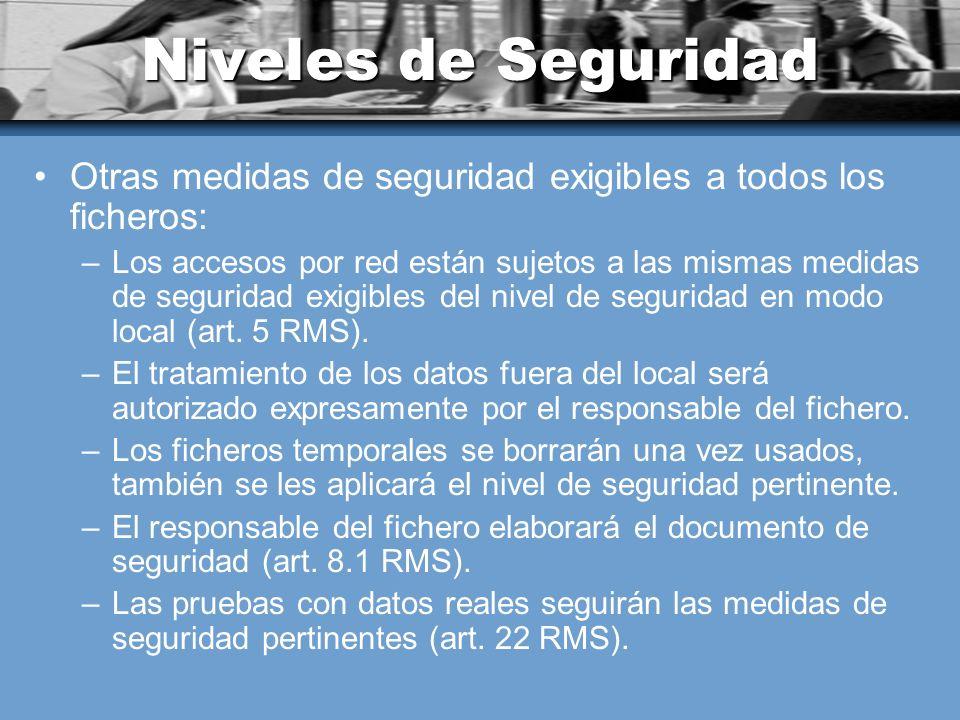 Niveles de Seguridad Otras medidas de seguridad exigibles a todos los ficheros: –Los accesos por red están sujetos a las mismas medidas de seguridad exigibles del nivel de seguridad en modo local (art.