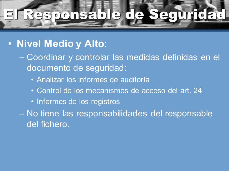 El Responsable de Seguridad Nivel Medio y Alto: –Coordinar y controlar las medidas definidas en el documento de seguridad: Analizar los informes de auditoría Control de los mecanismos de acceso del art.