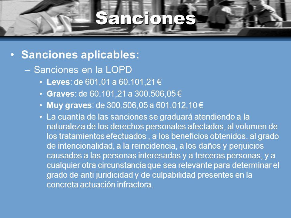 Sanciones Sanciones aplicables: –Sanciones en la LOPD Leves: de 601,01 a 60.101,21 Graves: de 60.101,21 a 300.506,05 Muy graves: de 300.506,05 a 601.012,10 La cuantía de las sanciones se graduará atendiendo a la naturaleza de los derechos personales afectados, al volumen de los tratamientos efectuados, a los beneficios obtenidos, al grado de intencionalidad, a la reincidencia, a los daños y perjuicios causados a las personas interesadas y a terceras personas, y a cualquier otra circunstancia que sea relevante para determinar el grado de anti juridicidad y de culpabilidad presentes en la concreta actuación infractora.