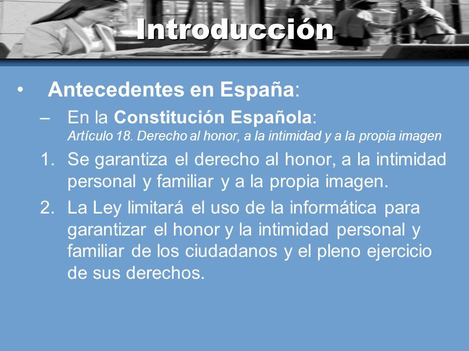 Introducción Antecedentes en España: –En la Constitución Española: Artículo 18. Derecho al honor, a la intimidad y a la propia imagen 1.Se garantiza e