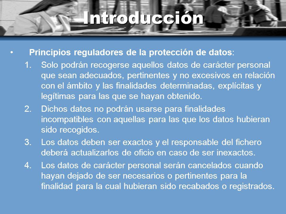 Introducción Principios reguladores de la protección de datos: 1.Solo podrán recogerse aquellos datos de carácter personal que sean adecuados, pertinentes y no excesivos en relación con el ámbito y las finalidades determinadas, explícitas y legítimas para las que se hayan obtenido.