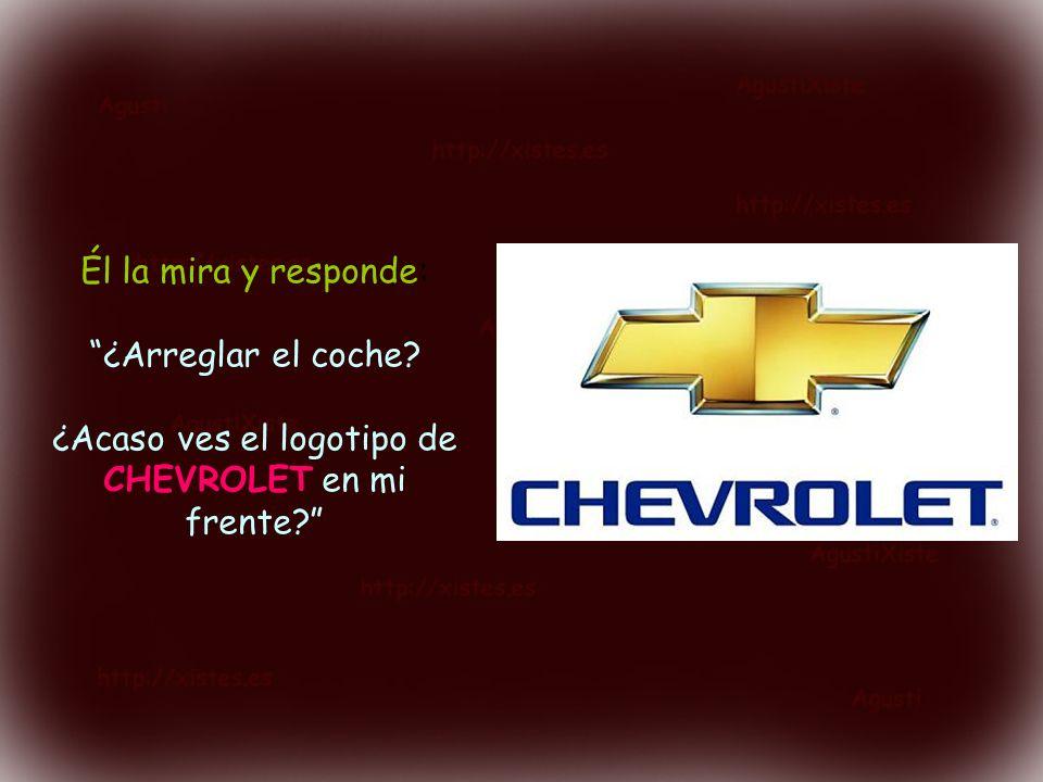 Él la mira y responde: ¿Arreglar el coche? ¿Acaso ves el logotipo de CHEVROLET en mi frente?