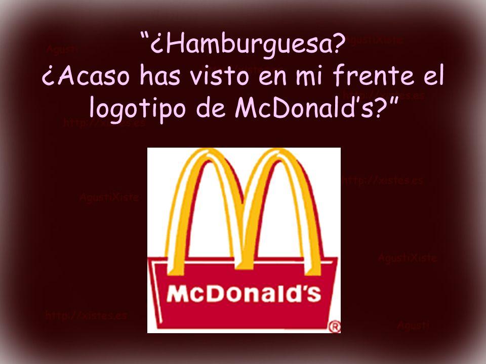 ¿Hamburguesa? ¿Acaso has visto en mi frente el logotipo de McDonalds?