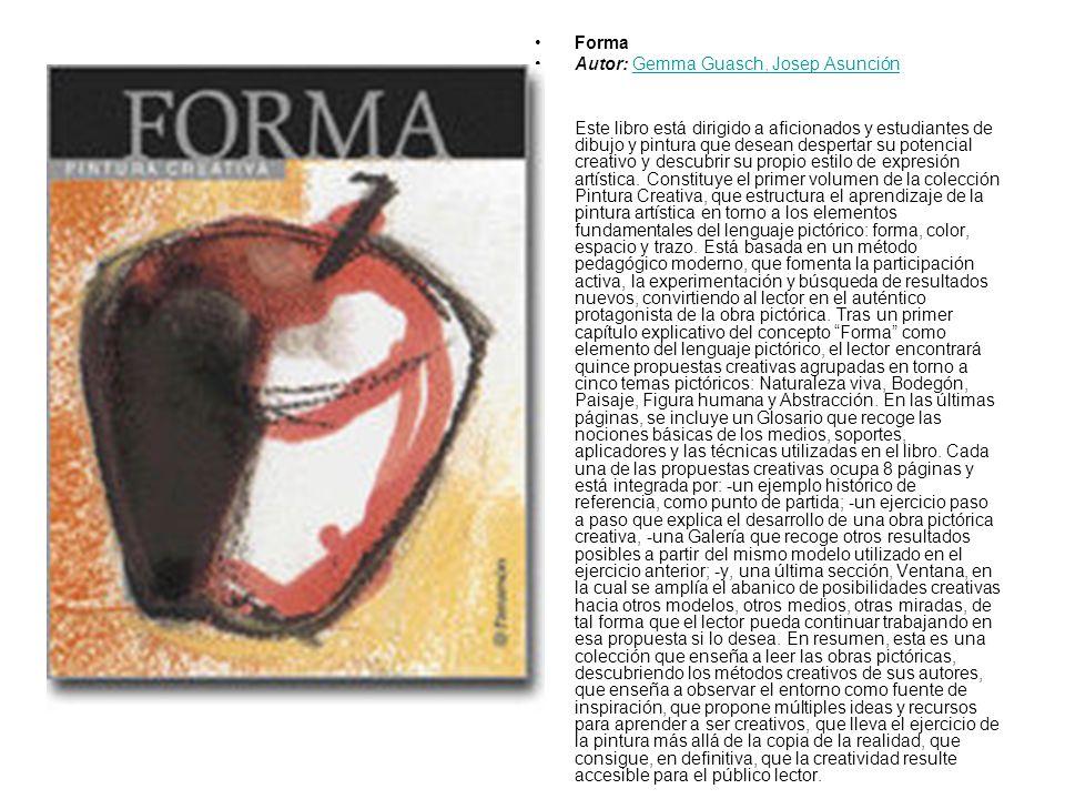 Forma Autor: Gemma Guasch, Josep AsunciónGemma Guasch, Josep Asunción Este libro está dirigido a aficionados y estudiantes de dibujo y pintura que des
