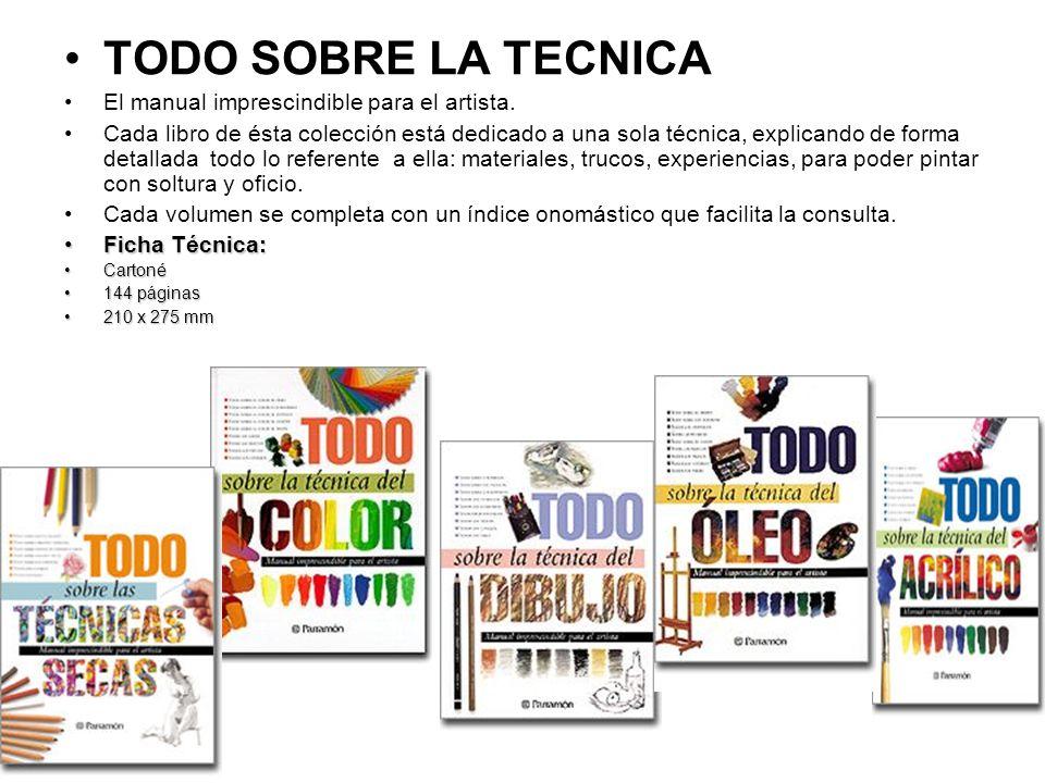 TODO SOBRE LA TECNICA El manual imprescindible para el artista. Cada libro de ésta colección está dedicado a una sola técnica, explicando de forma det