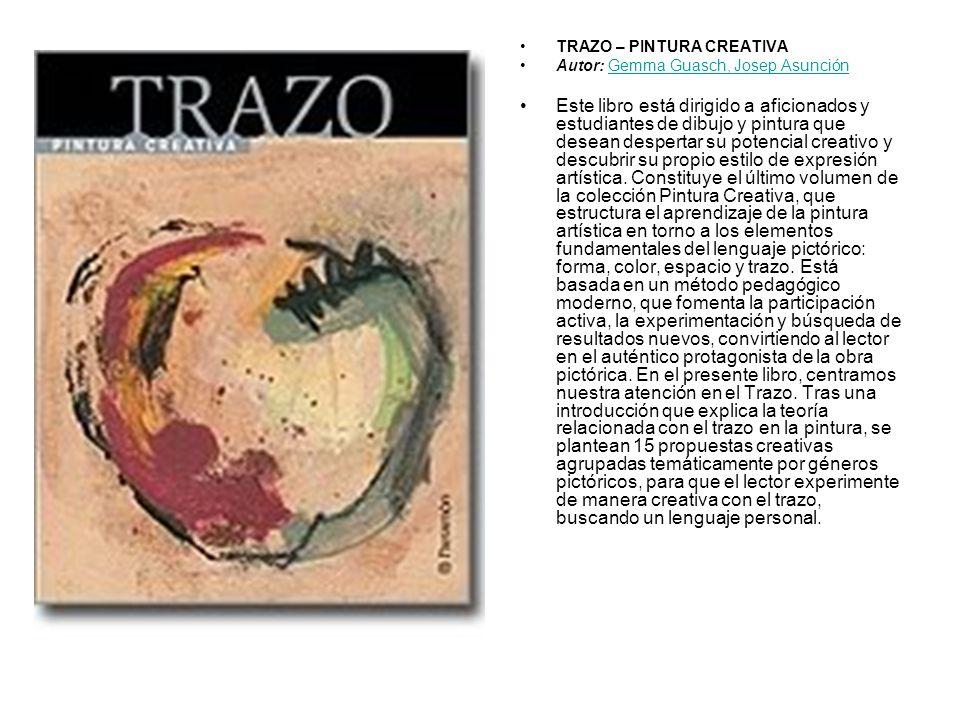 TRAZO – PINTURA CREATIVA Autor: Gemma Guasch, Josep AsunciónGemma Guasch, Josep Asunción Este libro está dirigido a aficionados y estudiantes de dibuj