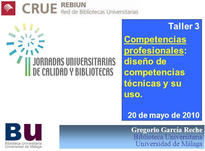 GGR 1 Gregorio García Reche Biblioteca Universitaria Universidad de Málaga Taller 3 Competencias profesionales: diseño de competencias técnicas y su u