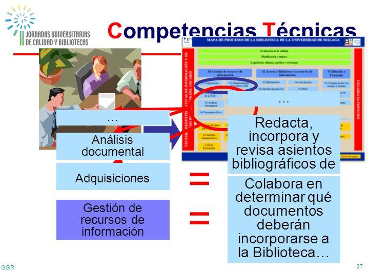 GGR 27 Competencias Técnicas Proceso clave = Gestión de recursos de información Competencia técnica Realizar las adquisiciones, proceso técnico y prep