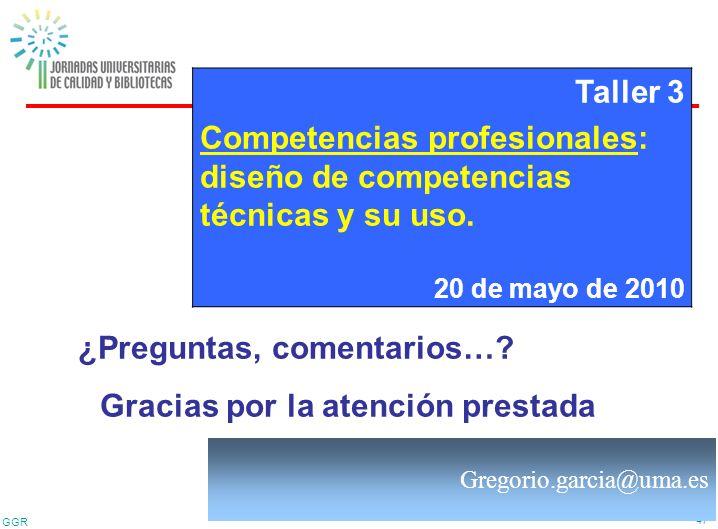 GGR 47 ¿Preguntas, comentarios…? Gracias por la atención prestada Taller 3 Competencias profesionales: diseño de competencias técnicas y su uso. 20 de