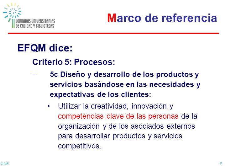 GGR 9 EFQM dice: Criterio 5: Procesos: –5c Diseño y desarrollo de los productos y servicios basándose en las necesidades y expectativas de los cliente