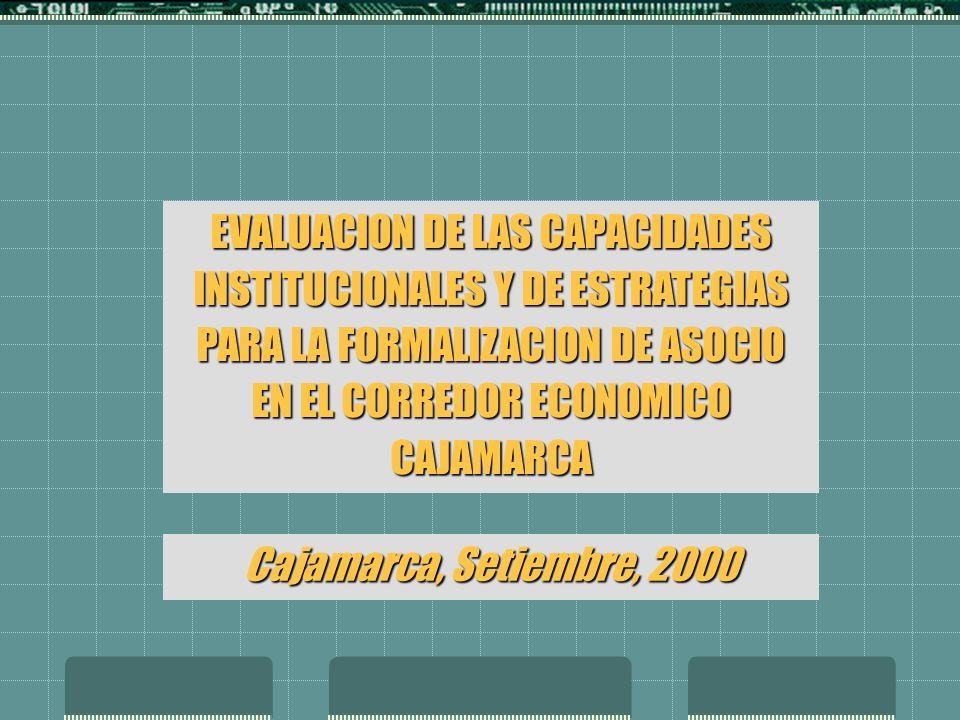 EVALUACION DE LAS CAPACIDADES INSTITUCIONALES Y DE ESTRATEGIAS PARA LA FORMALIZACION DE ASOCIO EN EL CORREDOR ECONOMICO CAJAMARCA Cajamarca, Setiembre, 2000