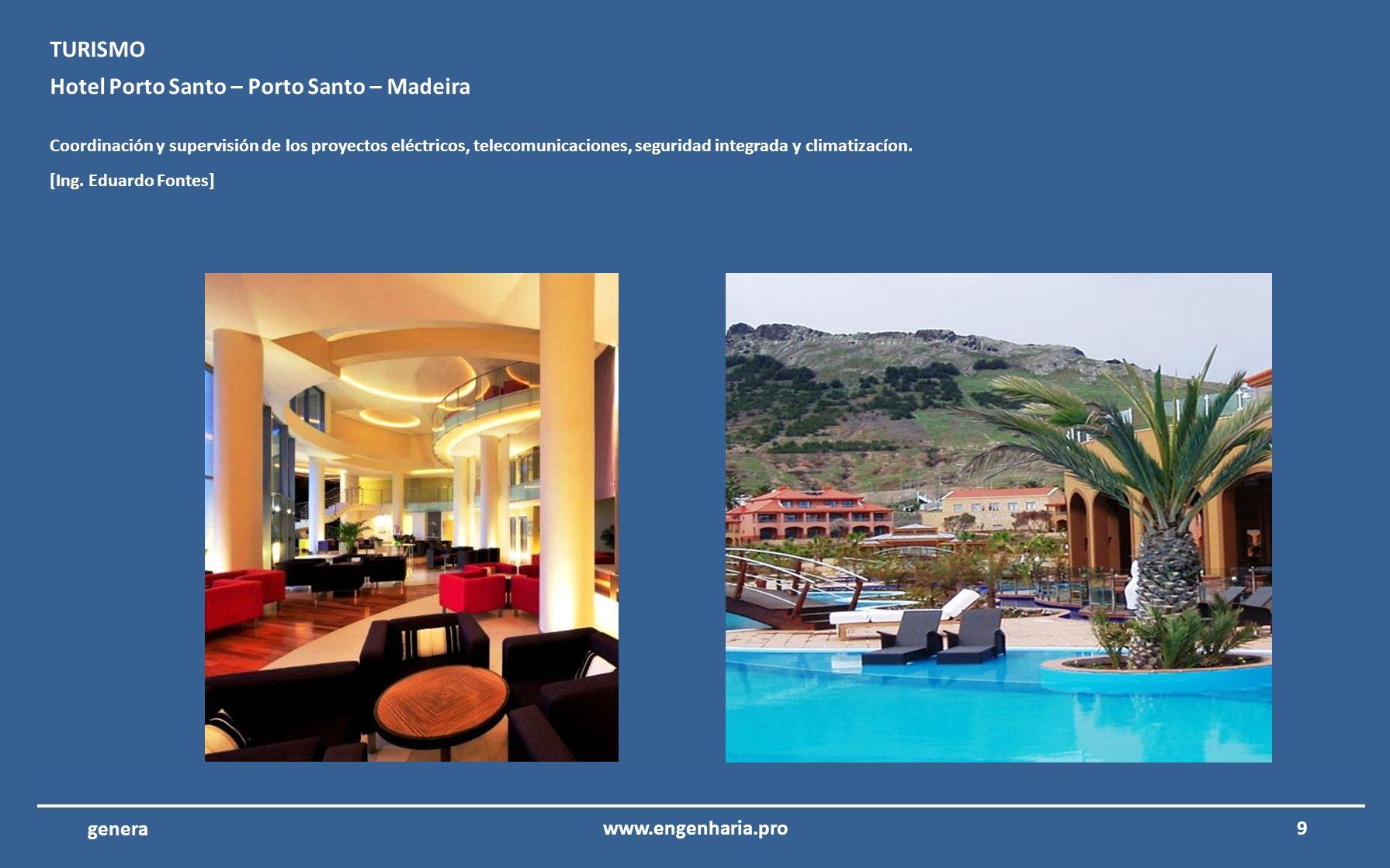 9www.engenharia.pro genera Hotel Porto Santo – Porto Santo – Madeira Coordinación y supervisión de los proyectos eléctricos, telecomunicaciones, seguridad integrada y climatizacíon.