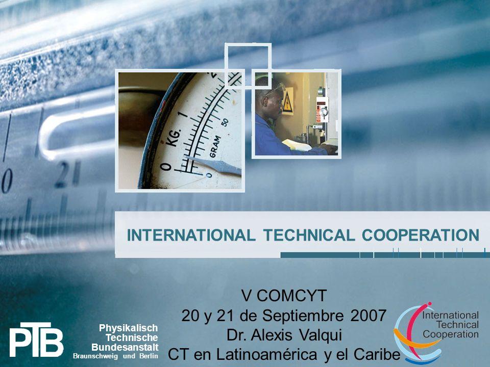 1 INTERNATIONAL TECHNICAL COOPERATION Physikalisch Technische Bundesanstalt Braunschweig und Berlin V COMCYT 20 y 21 de Septiembre 2007 Dr.