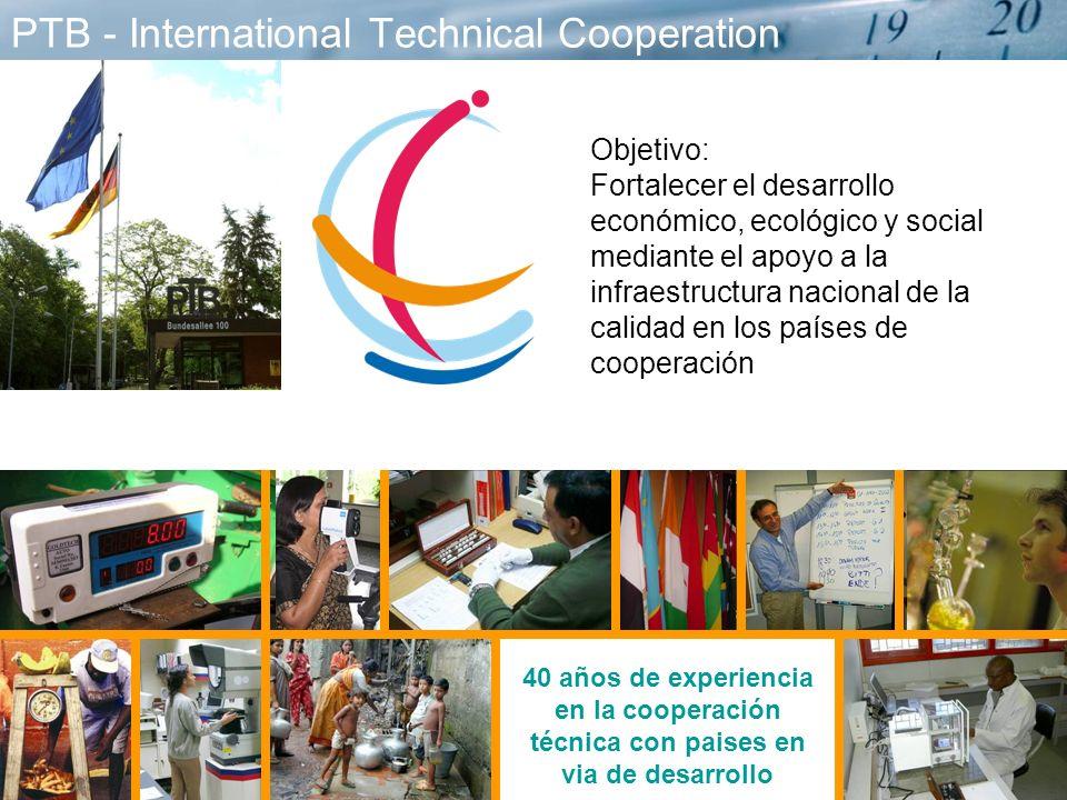 2 PTB - International Technical Cooperation 40 años de experiencia en la cooperación técnica con paises en via de desarrollo Objetivo: Fortalecer el desarrollo económico, ecológico y social mediante el apoyo a la infraestructura nacional de la calidad en los países de cooperación