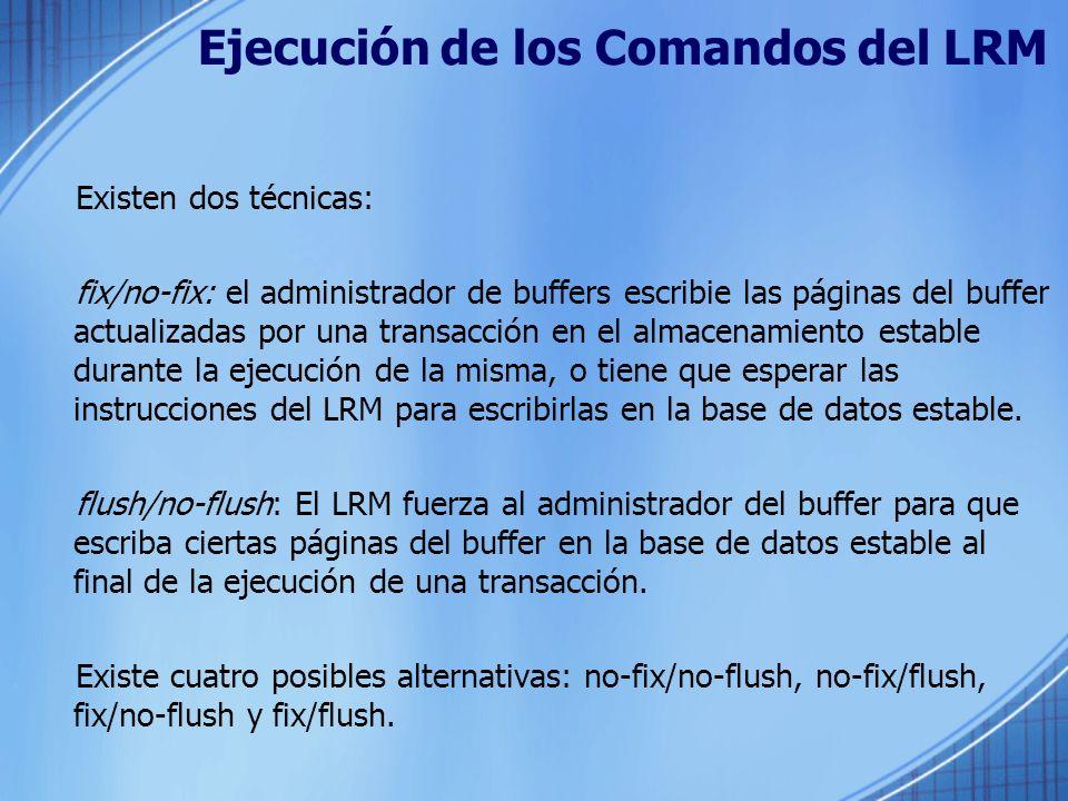 Ejecución de los Comandos del LRM Existen dos técnicas: fix/no-fix: el administrador de buffers escribie las páginas del buffer actualizadas por una t