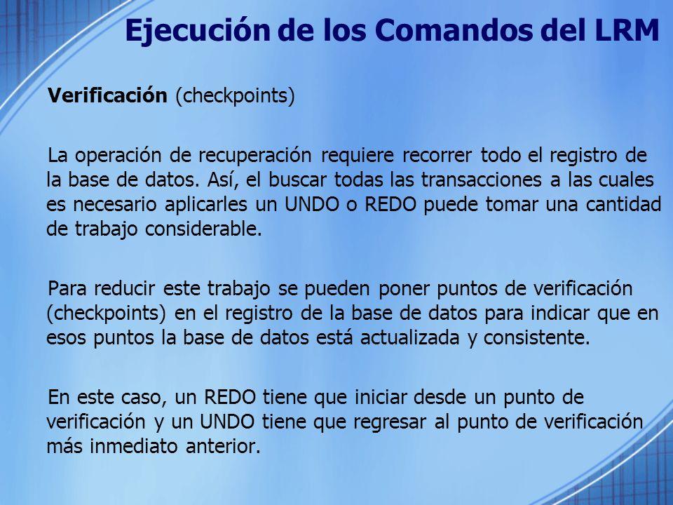 Ejecución de los Comandos del LRM Verificación (checkpoints) La operación de recuperación requiere recorrer todo el registro de la base de datos. Así,