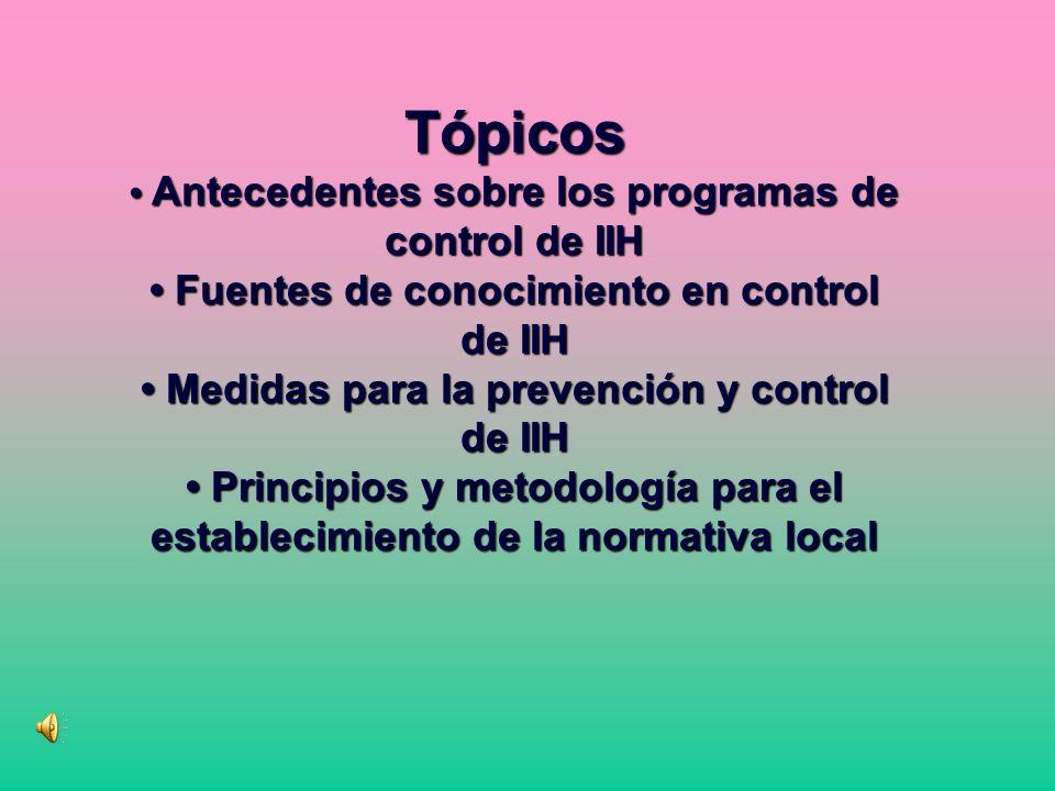Tópicos Antecedentes sobre los programas de control de IIH Fuentes de conocimiento en control de IIH Medidas para la prevención y control de IIH Principios y metodología para el establecimiento de la normativa local