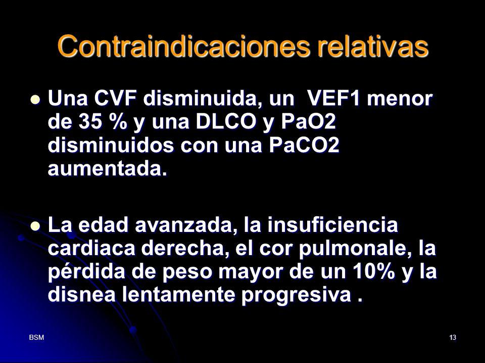 BSM13 Contraindicaciones relativas Una CVF disminuida, un VEF1 menor de 35 % y una DLCO y PaO2 disminuidos con una PaCO2 aumentada. Una CVF disminuida
