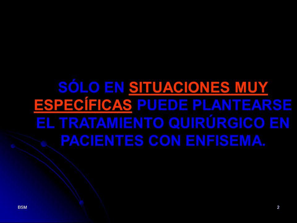 BSM2 SÓLO EN SITUACIONES MUY ESPECÍFICAS PUEDE PLANTEARSE EL TRATAMIENTO QUIRÚRGICO EN PACIENTES CON ENFISEMA.