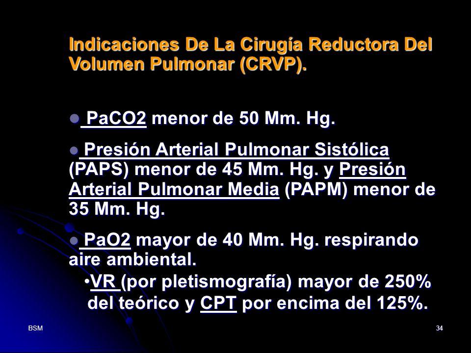 BSM34 Indicaciones De La Cirugía Reductora Del Volumen Pulmonar (CRVP). PaCO2 menor de 50 Mm. Hg. PaCO2 menor de 50 Mm. Hg. Presión Arterial Pulmonar