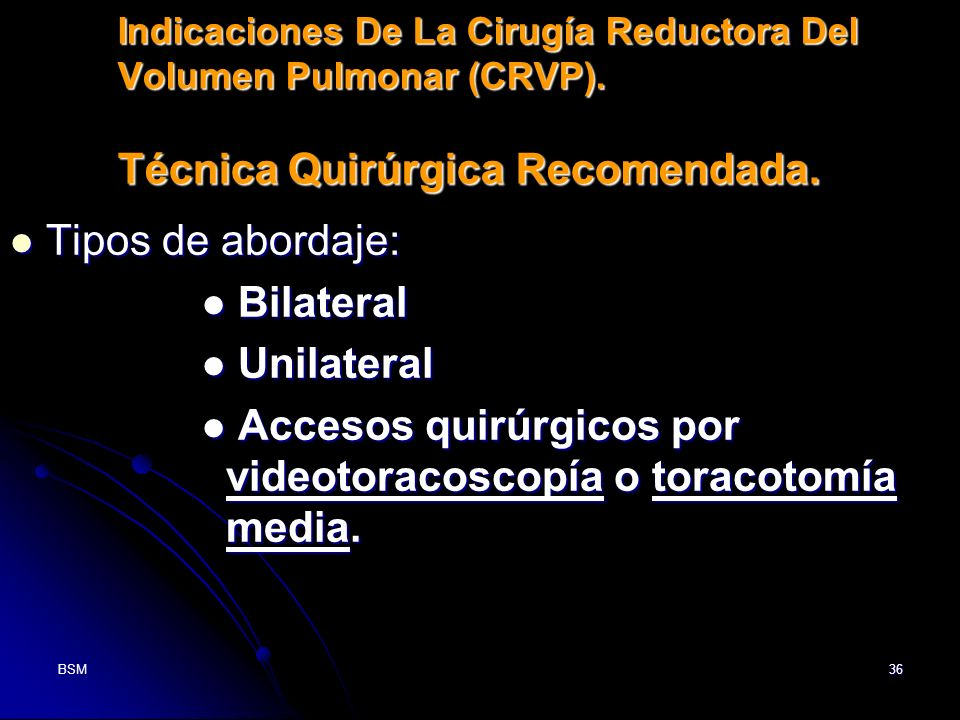 BSM36 Indicaciones De La Cirugía Reductora Del Volumen Pulmonar (CRVP). Técnica Quirúrgica Recomendada. Tipos de abordaje: Tipos de abordaje: Bilatera