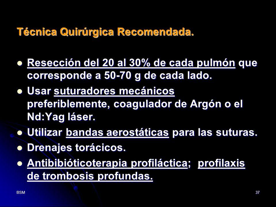 BSM37 Técnica Quirúrgica Recomendada. Resección del 20 al 30% de cada pulmón que corresponde a 50-70 g de cada lado. Resección del 20 al 30% de cada p