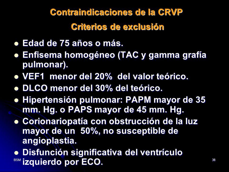 BSM38 Contraindicaciones de la CRVP Criterios de exclusión Edad de 75 años o más. Edad de 75 años o más. Enfisema homogéneo (TAC y gamma grafía pulmon