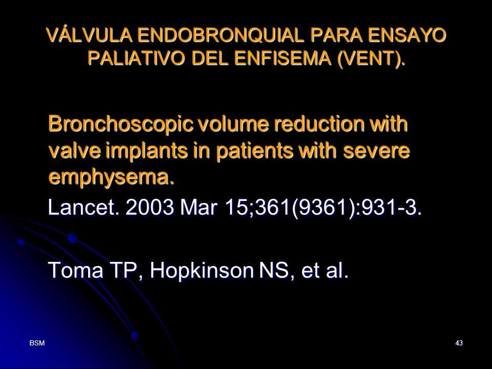 BSM43 VÁLVULA ENDOBRONQUIAL PARA ENSAYO PALIATIVO DEL ENFISEMA (VENT). Bronchoscopic volume reduction with valve implants in patients with severe emph