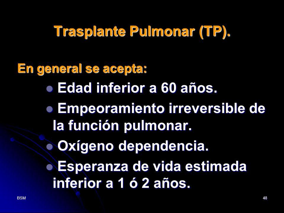 BSM48 Trasplante Pulmonar (TP). En general se acepta: Edad inferior a 60 años. Edad inferior a 60 años. Empeoramiento irreversible de la función pulmo
