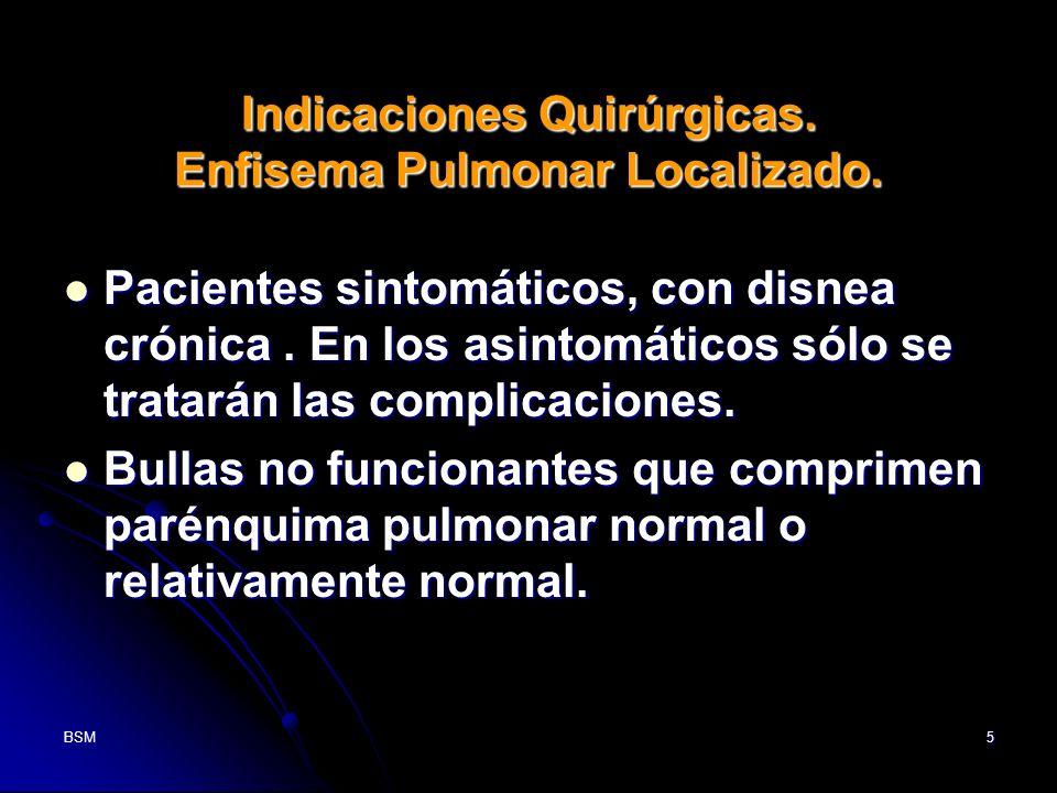 BSM5 Indicaciones Quirúrgicas. Enfisema Pulmonar Localizado. Pacientes sintomáticos, con disnea crónica. En los asintomáticos sólo se tratarán las com