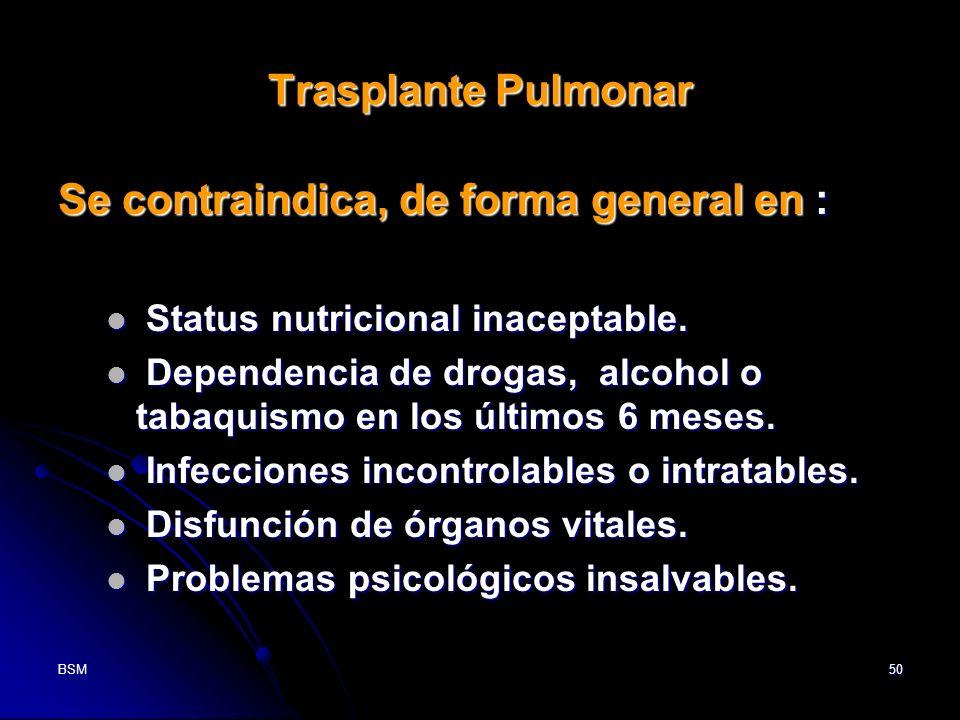 BSM50 Trasplante Pulmonar Se contraindica, de forma general en : Status nutricional inaceptable. Status nutricional inaceptable. Dependencia de drogas
