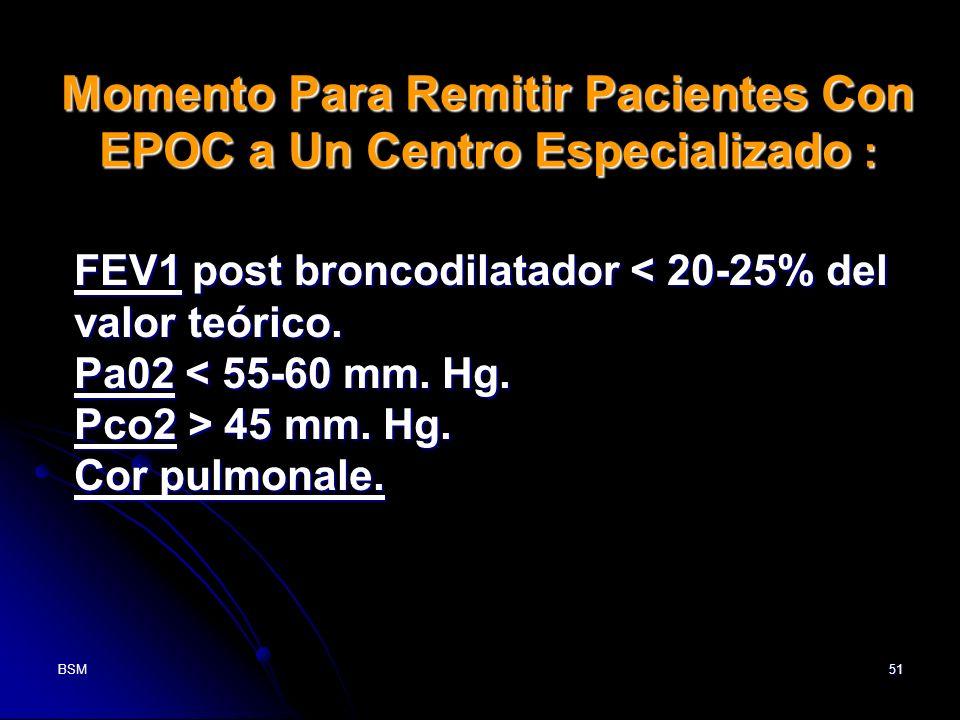 BSM51 FEV1 post broncodilatador < 20-25% del valor teórico. Pa02 < 55-60 mm. Hg. Pco2 > 45 mm. Hg. Cor pulmonale. Momento Para Remitir Pacientes Con E