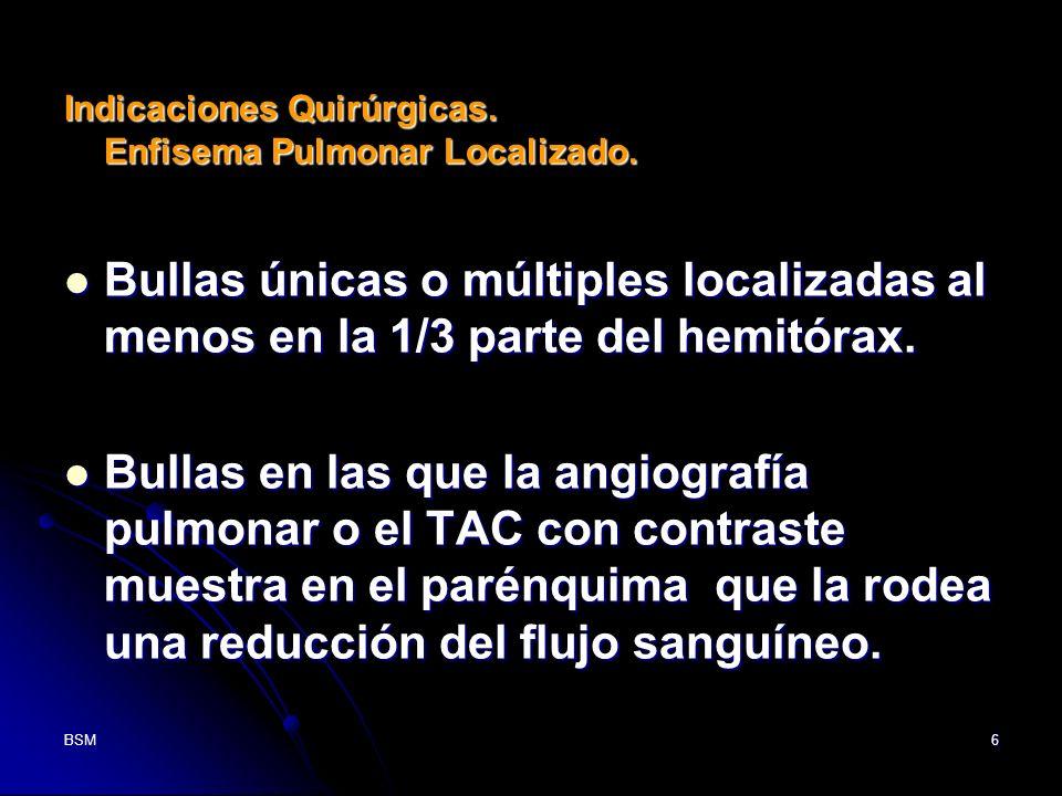 BSM6 Indicaciones Quirúrgicas. Enfisema Pulmonar Localizado. Bullas únicas o múltiples localizadas al menos en la 1/3 parte del hemitórax. Bullas únic