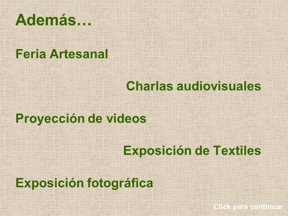 Además… Feria Artesanal Charlas audiovisuales Proyección de videos Exposición de Textiles Exposición fotográfica Click para continuar