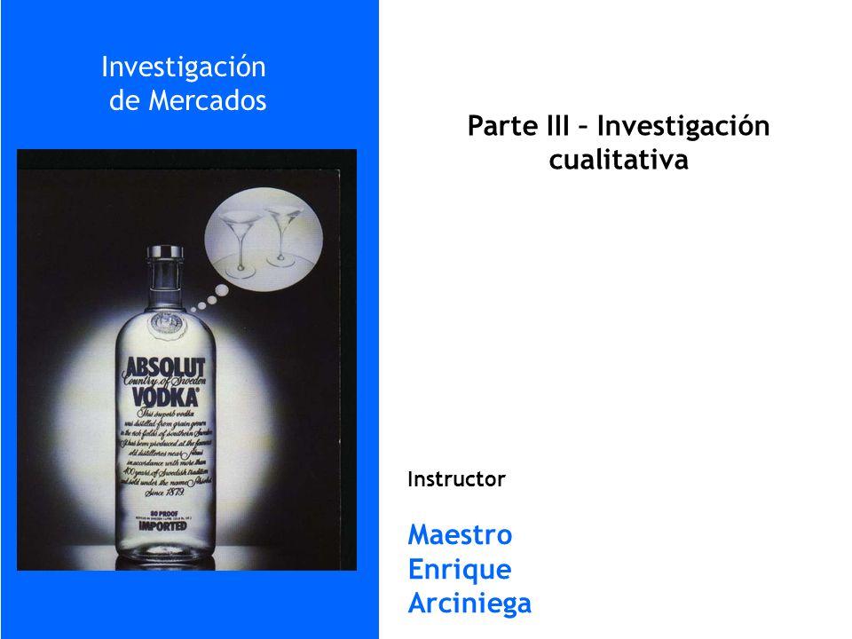 Instructor Maestro Enrique Arciniega Parte III – Investigación cualitativa Investigación de Mercados