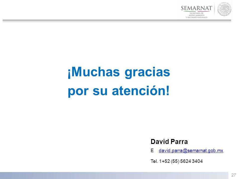¡Muchas gracias por su atención! David Parra E david.parra@semarnat.gob.mxdavid.parra@semarnat.gob.mx Tel. 1+52 (55) 5624 3404 27
