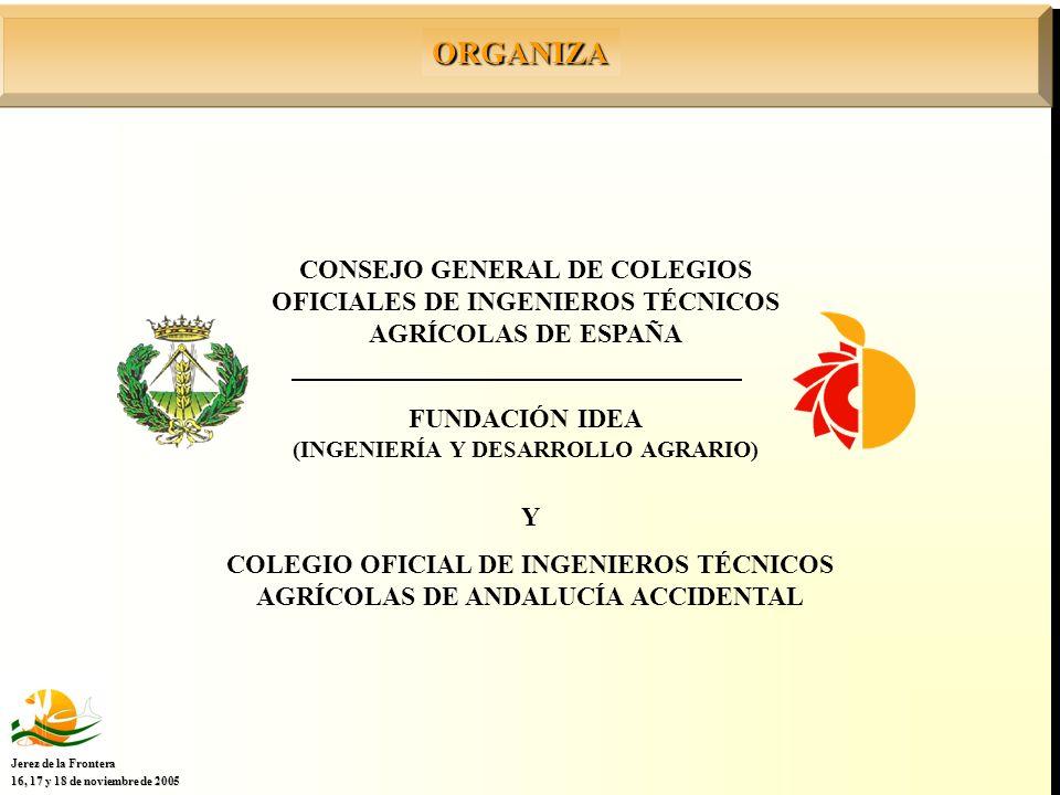 FUNDACIÓN IDEA (INGENIERÍA Y DESARROLLO AGRARIO) CONSEJO GENERAL DE COLEGIOS OFICIALES DE INGENIEROS TÉCNICOS AGRÍCOLAS DE ESPAÑA ORGANIZA Jerez de la Frontera 16, 17 y 18 de noviembre de 2005 Y COLEGIO OFICIAL DE INGENIEROS TÉCNICOS AGRÍCOLAS DE ANDALUCÍA ACCIDENTAL