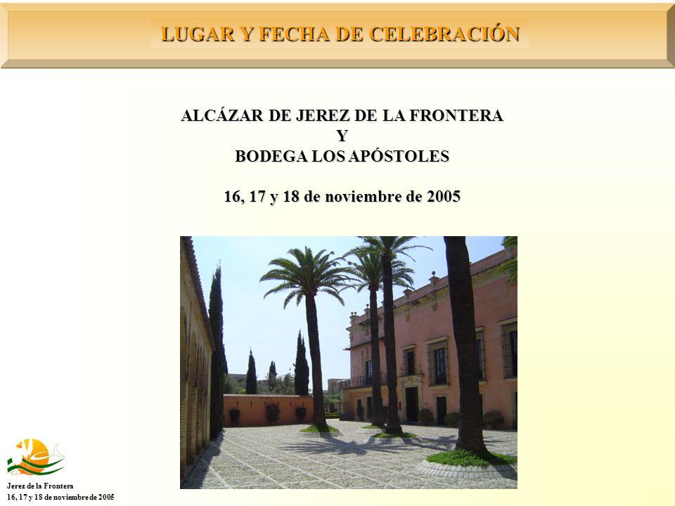 LUGAR Y FECHA DE CELEBRACIÓN Jerez de la Frontera 16, 17 y 18 de noviembre de 2005 ALCÁZAR DE JEREZ DE LA FRONTERA Y BODEGA LOS APÓSTOLES 16, 17 y 18 de noviembre de 2005
