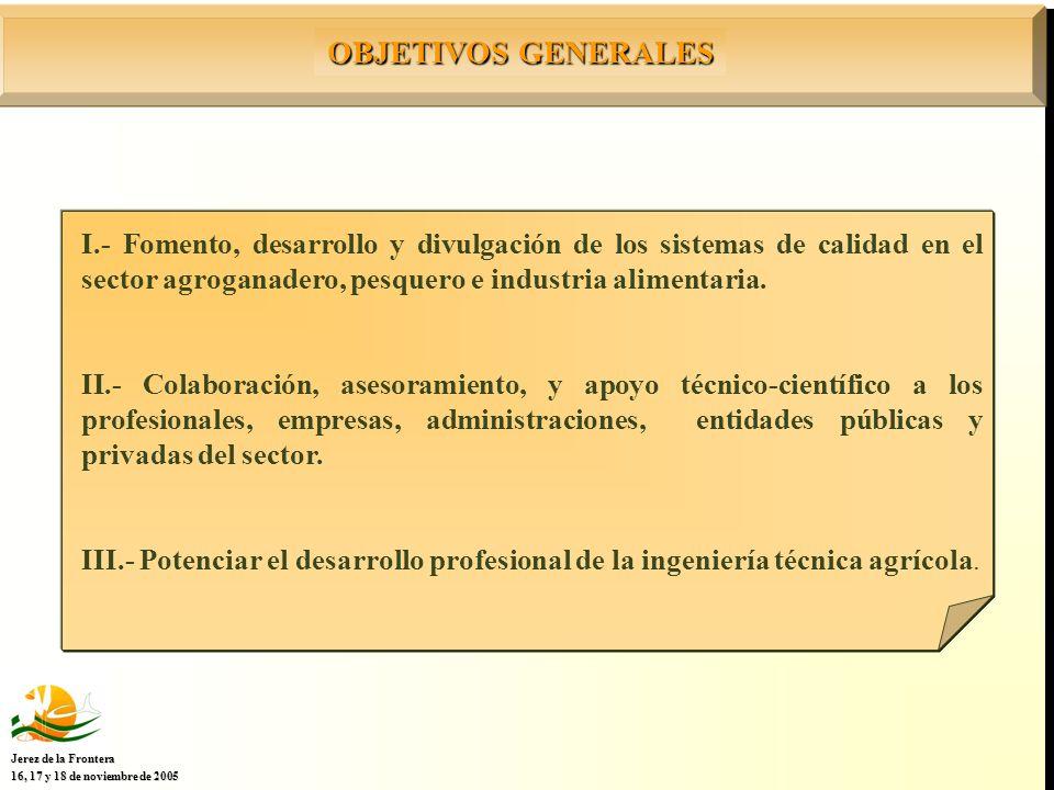 OBJETIVOS GENERALES Jerez de la Frontera 16, 17 y 18 de noviembre de 2005 I.- Fomento, desarrollo y divulgación de los sistemas de calidad en el sector agroganadero, pesquero e industria alimentaria.