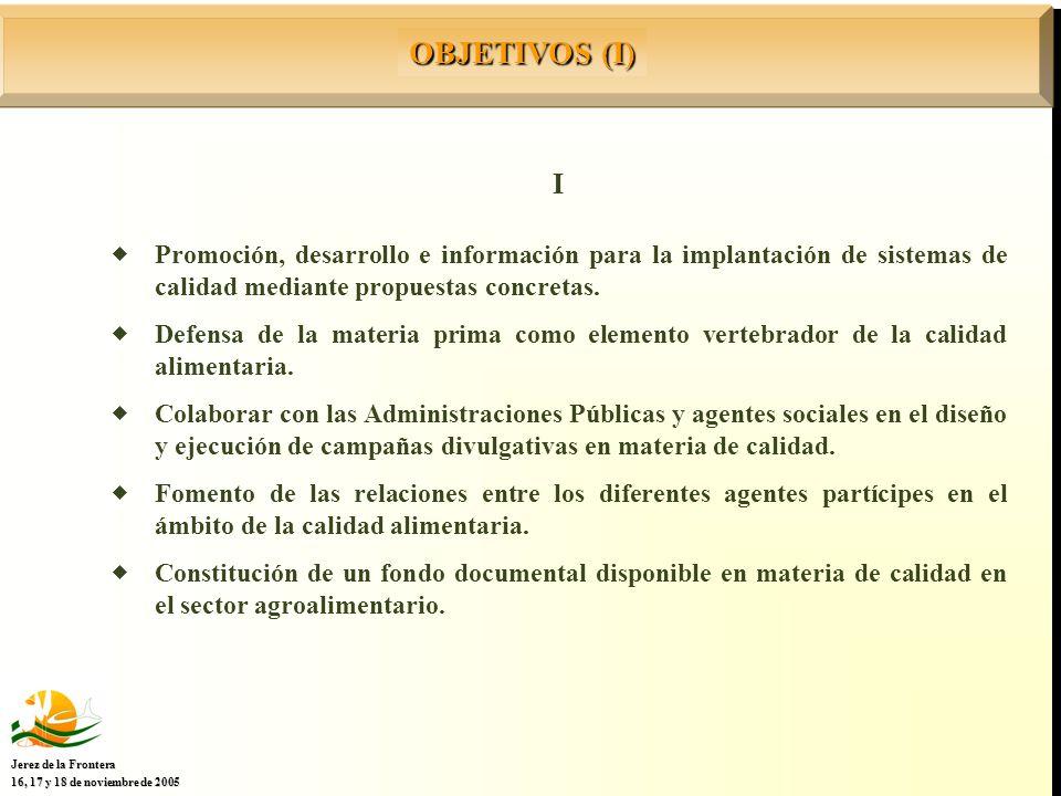 OBJETIVOS (I) Jerez de la Frontera 16, 17 y 18 de noviembre de 2005 I Promoción, desarrollo e información para la implantación de sistemas de calidad mediante propuestas concretas.
