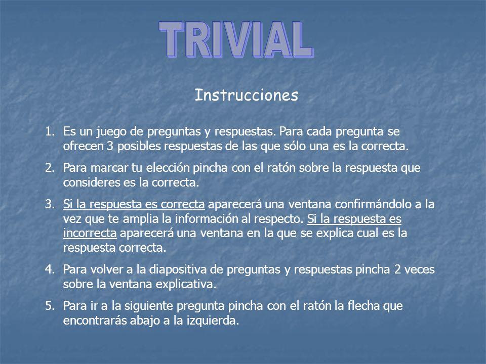 Instrucciones 1.Es un juego de preguntas y respuestas. Para cada pregunta se ofrecen 3 posibles respuestas de las que sólo una es la correcta. 2.Para