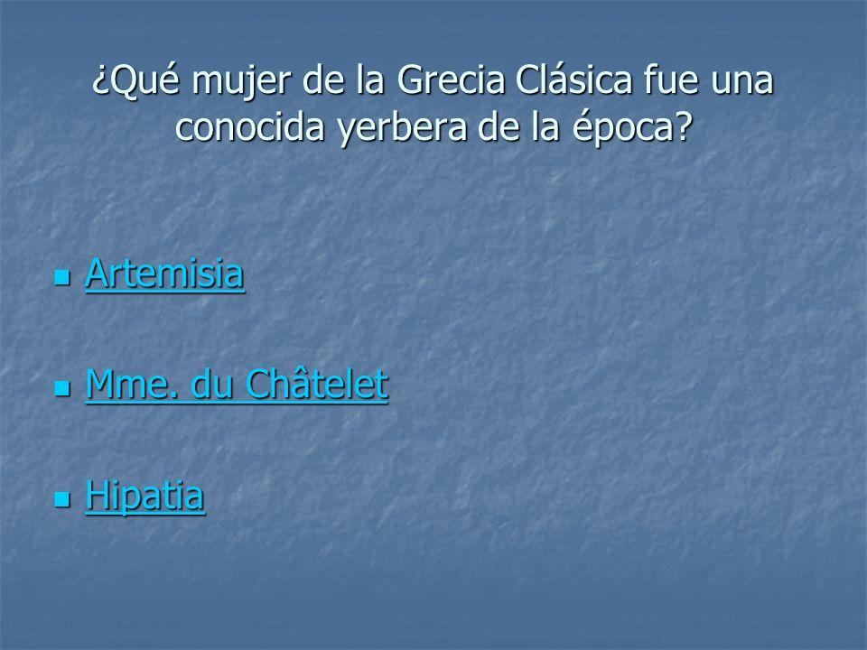 ¿Qué mujer de la Grecia Clásica fue una conocida yerbera de la época? Artemisia Artemisia Artemisia Mme. du Châtelet Mme. du Châtelet Mme. du Châtelet