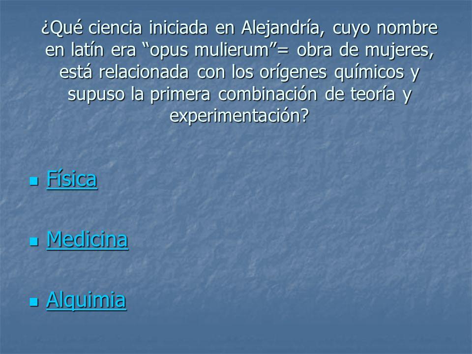 ¿Qué ciencia iniciada en Alejandría, cuyo nombre en latín era opus mulierum= obra de mujeres, está relacionada con los orígenes químicos y supuso la p